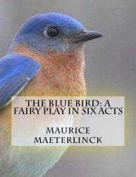 The blue bird; a fairy play in five acts, by Maurice Maeterlinck; tr. by Alexander Teixeira de Mattos.