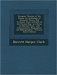 European theories of the drama, an anthology of dramatic theory and criticism from Aristotle to the present day, in a series of selected texts, with commentaries, biographies, and bibliographies, by Barrett H. Clark.